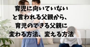 【朗報】育児に向いてないと言われる父親から、育児のできる父親に変わる方法、変える方法(父親目線で解説)